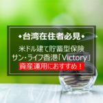 【動画付き】≈台湾在住者必見≈ サン・ライフ香港の米ドル建て貯蓄型保険「Victory(ヴィクトリー)」を詳細解説
